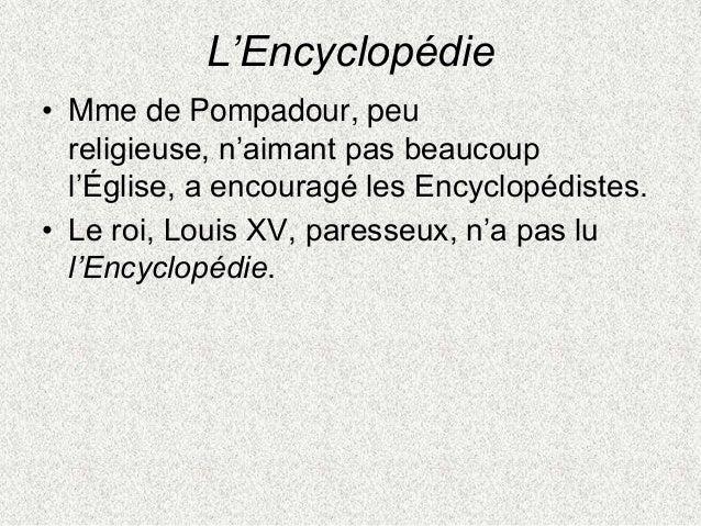 L'Encyclopédie• Mme de Pompadour, peureligieuse, n'aimant pas beaucoupl'Église, a encouragé les Encyclopédistes.• Le roi, ...