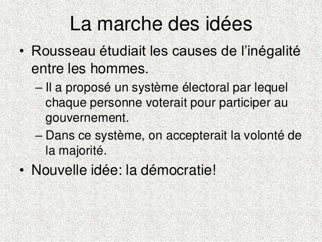 La marche des idées• Rousseau étudiait les causes de l'inégalitéentre les hommes.– Il a proposé un système électoral par l...