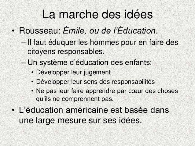 La marche des idées• Rousseau: Émile, ou de l'Éducation.– Il faut éduquer les hommes pour en faire descitoyens responsable...