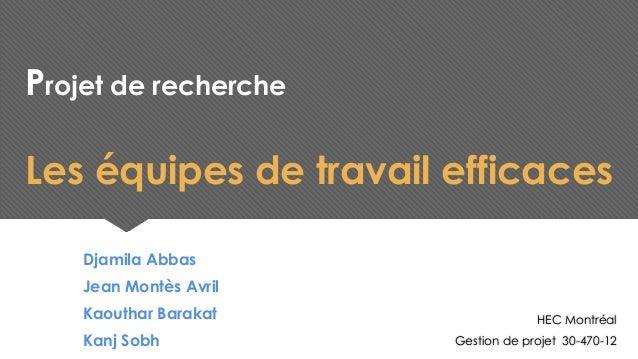 Projet de recherche Les équipes de travail efficaces Djamila Abbas Jean Montès Avril Kaouthar Barakat Kanj Sobh HEC Montré...