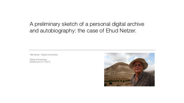 A preliminary sketch of a personal digital archive and autobiography: the case of Ehud Netzer. Yael Netzer / Digital Human...
