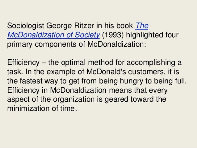 an analysis of the four basic elements of mcdonaldization efficiency calculability predictability an Mcdonaldization, is the term ritzer derived from the mcdonalds' fast food chain  to  by the four components of bureaucracy: efficiency, predictability, control and .