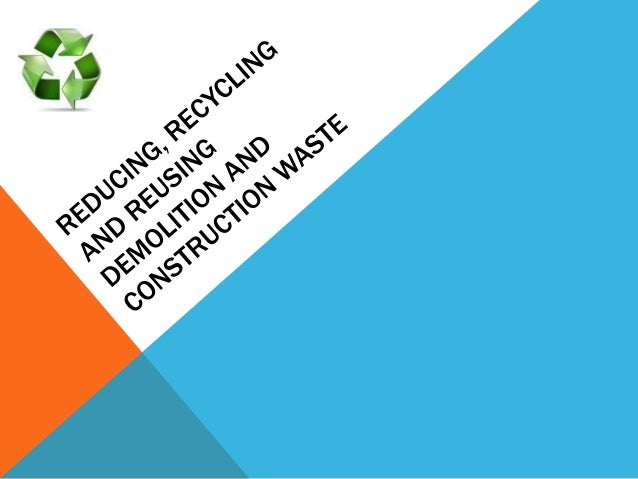 REDUCING, RECYCLING AND REUSING DEMOLITION AND CONSTRUCTION WASTE. SUBMITTED TO: Ms. Smriti Gupta SUBMITTED BY: Samrendra ...