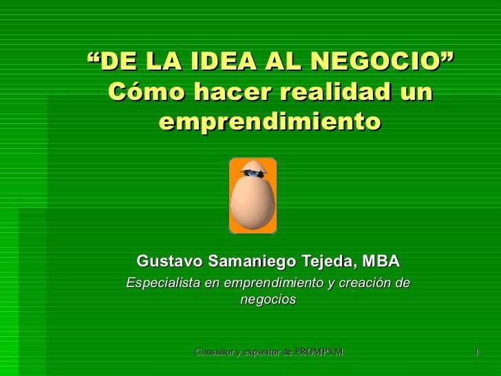 """"""" DE LA IDEA AL NEGOCIO"""" Cómo hacer realidad un emprendimiento Gustavo Samaniego Tejeda, MBA Especialista en emprendimient..."""