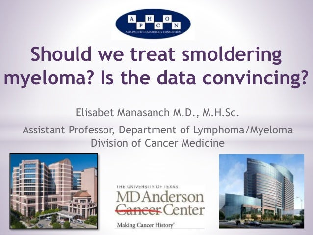 Should we treat smoldering  myeloma? Is the data convincing?  Elisabet Manasanch M.D., M.H.Sc.  Assistant Professor, Depar...