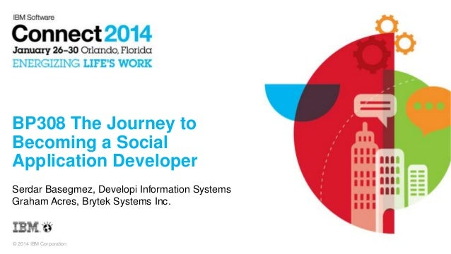 © 2014 IBM Corporation BP308 The Journey to Becoming a Social Application Developer Serdar Basegmez, Developi Information ...
