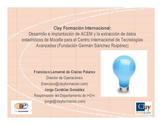 Clay Formación Internacional: Desarrollo e implantación de ACEM y la extracción de datos estadísticos de Moodle para el Ce...