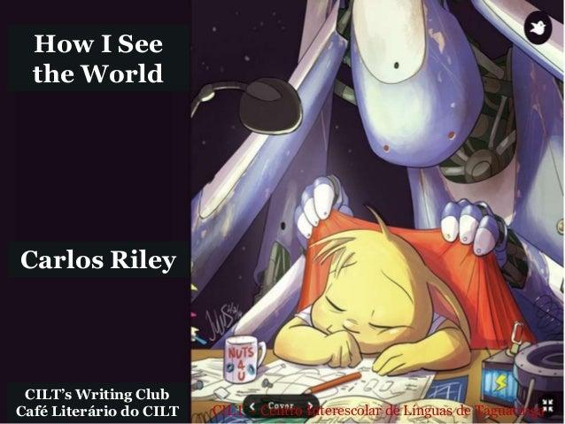 CILT – Centro Interescolar de Línguas de Taguatinga How I See the World CILT's Writing Club Café Literário do CILT Carlos ...