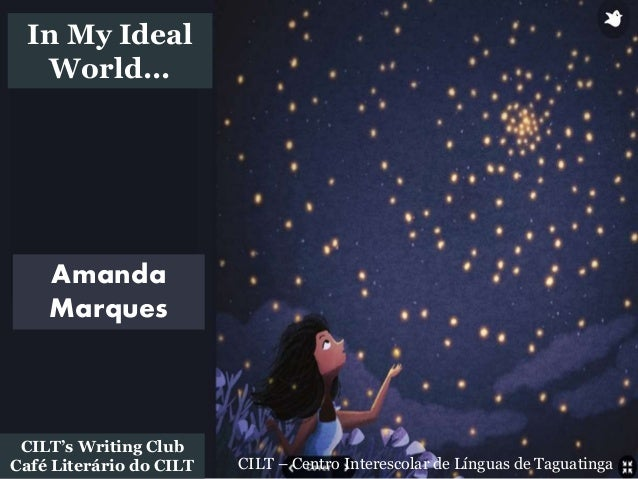 CILT – Centro Interescolar de Línguas de Taguatinga CILT's Writing Club Café Literário do CILT Amanda Marques In My Ideal ...