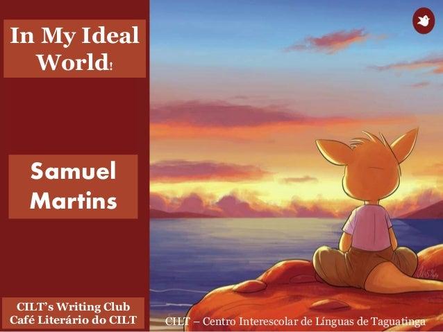 CILT – Centro Interescolar de Línguas de Taguatinga CILT's Writing Club Café Literário do CILT Samuel Martins In My Ideal ...