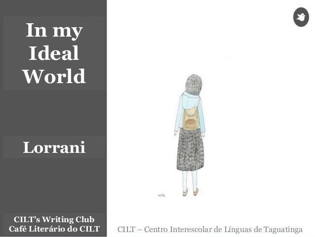 CILT – Centro Interescolar de Línguas de Taguatinga CILT's Writing Club Café Literário do CILT In my Ideal World Lorrani