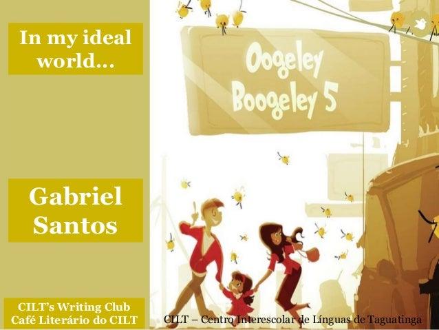 CILT – Centro Interescolar de Línguas de Taguatinga CILT's Writing Club Café Literário do CILT In my ideal world... Gabrie...