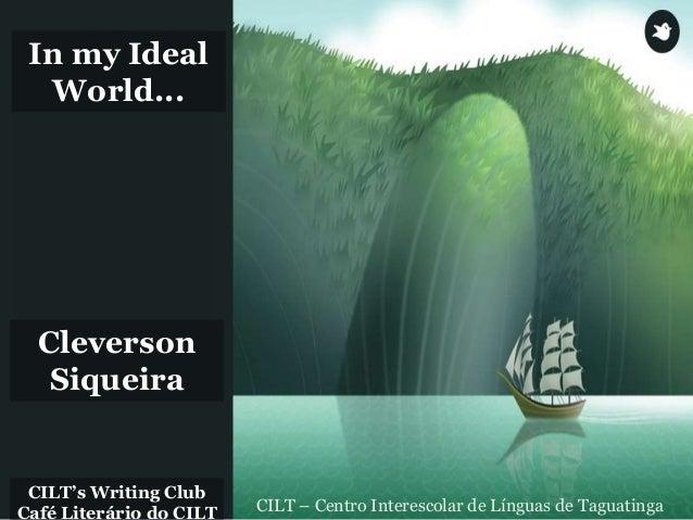 CILT's Writing Club Café Literário do CILT CILT – Centro Interescolar de Línguas de Taguatinga In my Ideal World... Clever...
