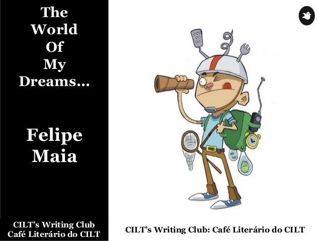 The World Of My Dreams... Felipe Maia CILT's Writing Club Café Literário do CILT CILT's Writing Club: Café Literário do CI...