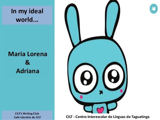 Maria Lorena & Adriana In my ideal world... CILT's Writing Club Café Literário do CILT CILT - Centro Interescolar de Língu...