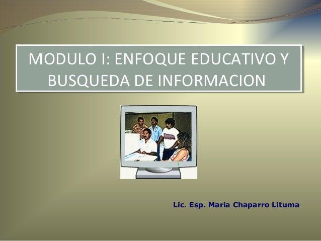Lic. Esp. Maria Chaparro Lituma MODULO I: ENFOQUE EDUCATIVO Y BUSQUEDA DE INFORMACION MODULO I: ENFOQUE EDUCATIVO Y BUSQUE...