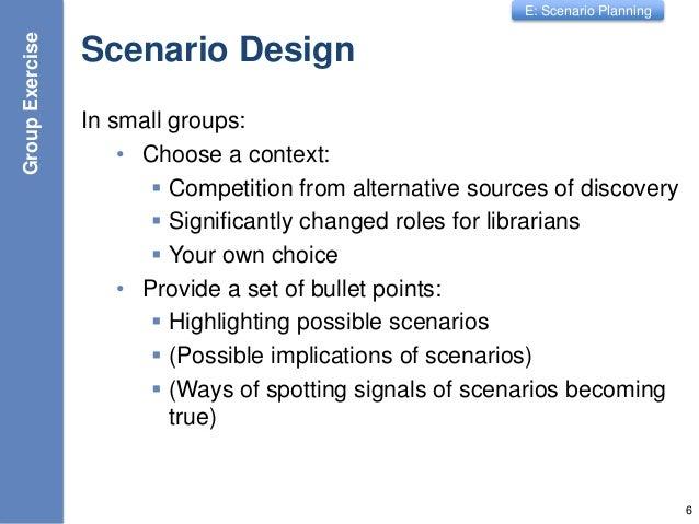 E: Scenario Planning Scenario Design In small groups: • Choose a context:  Competition from alternative sources of discov...