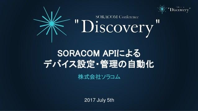 2017 July 5th SORACOM APIによる デバイス設定・管理の自動化 株式会社ソラコム