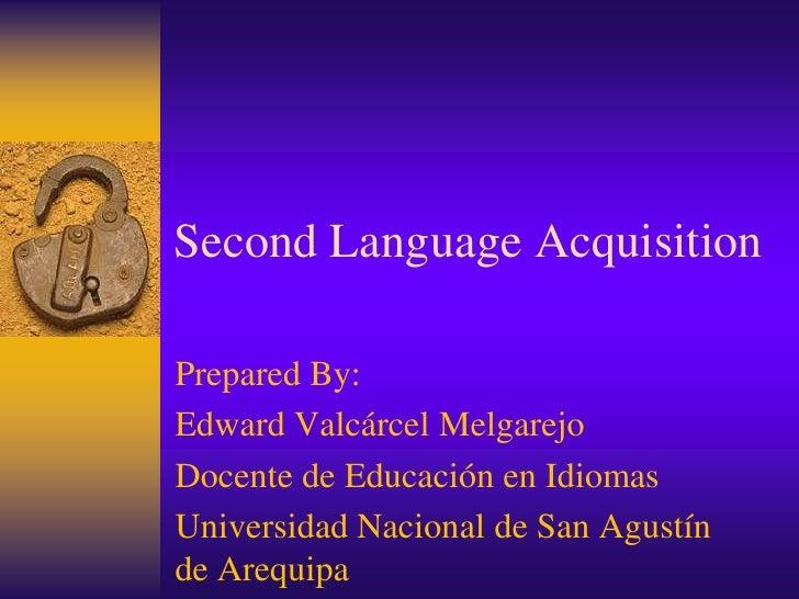 Second Language AcquisitionPrepared By:Edward Valcárcel MelgarejoDocente de Educación en IdiomasUniversidad Nacional de Sa...