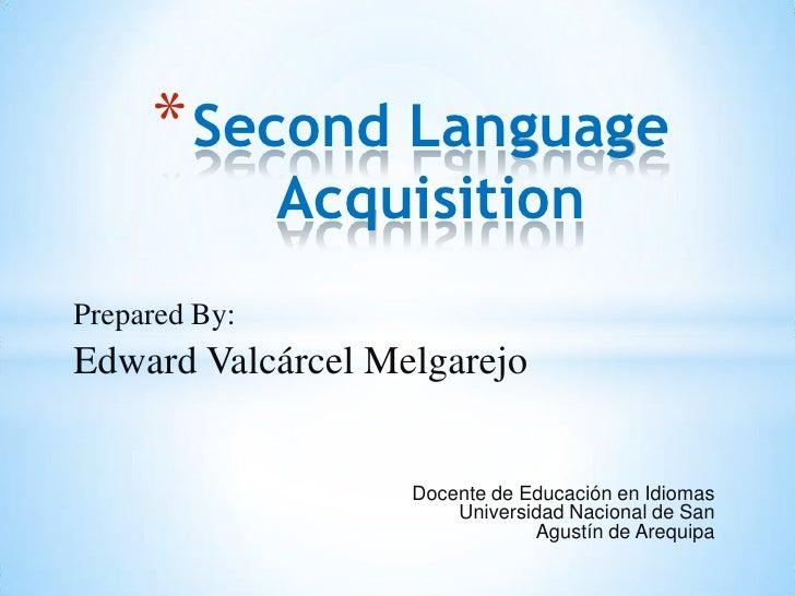 * Second Language               AcquisitionPrepared By:Edward Valcárcel Melgarejo                   Docente de Educación e...