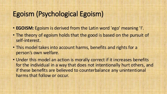 ethical egoism psychological egoism essay Ethical egoism ethical egoism is a normative ethical standpoint which implies moral people should act in accordance to their self-interest ethical egoism has three formulations personal, individual and universal (waller, 2005).