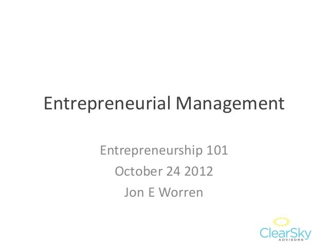 Entrepreneurial Management Entrepreneurship 101 October 24 2012 Jon E Worren