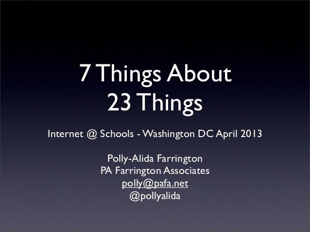 7 Things About         23 ThingsInternet @ Schools - Washington DC April 2013            Polly-Alida Farrington           ...