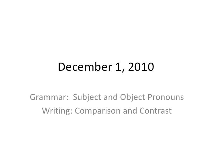 December 1, 2010<br />Grammar:  Subject and Object Pronouns<br />Writing: Comparison and Contrast<br />