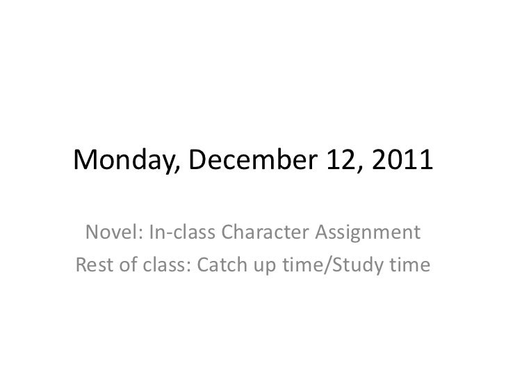 Monday, December 12, 2011 Novel: In-class Character AssignmentRest of class: Catch up time/Study time