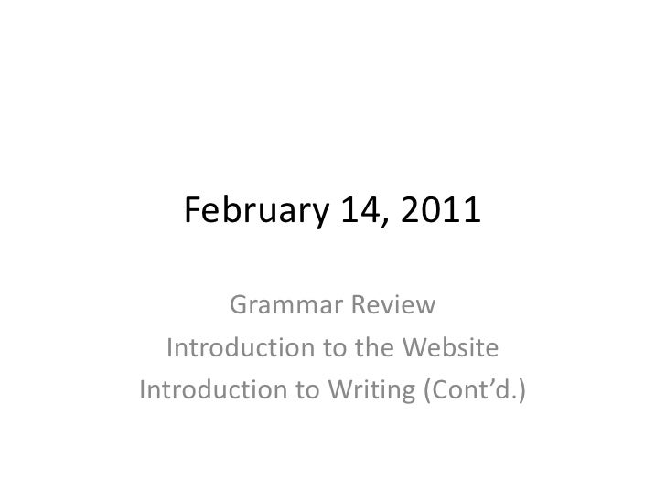 February 14, 2011<br />Grammar Review<br />Introduction to the Website<br />Introduction to Writing (Cont'd.)<br />