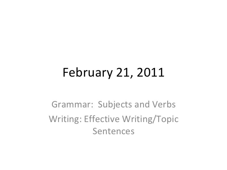 February 21, 2011 Grammar:  Subjects and Verbs Writing: Effective Writing/Topic Sentences