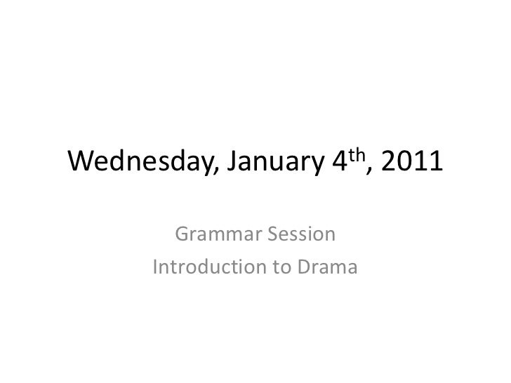Wednesday, January     4 th,   2011        Grammar Session     Introduction to Drama