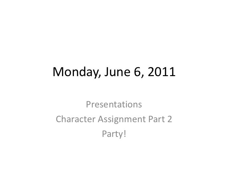 Monday, June 6, 2011<br />Presentations<br />Character Assignment Part 2<br />Party!<br />