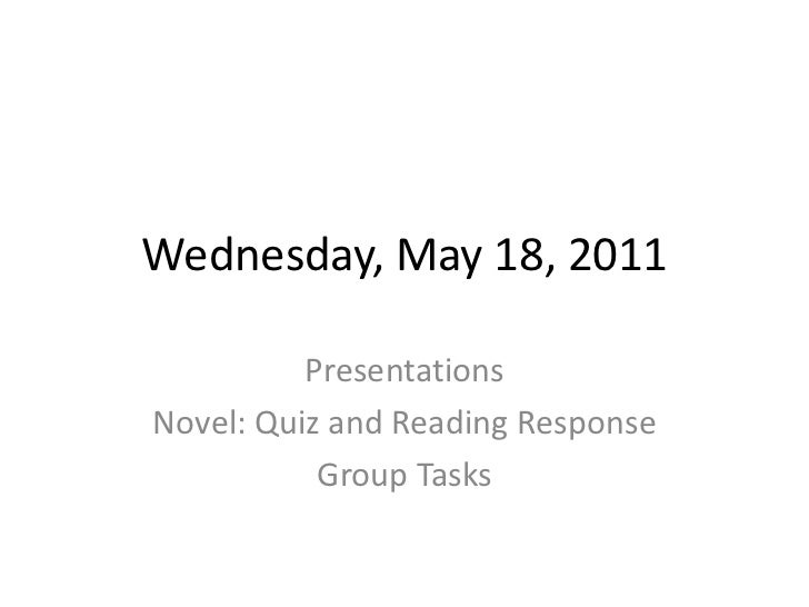 Wednesday, May 18, 2011<br />Presentations<br />Novel: Quiz and Reading Response<br />Group Tasks<br />