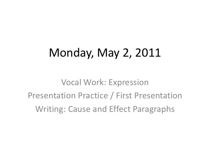 Monday, May 2, 2011<br />Vocal Work: Expression<br />Presentation Practice / First Presentation<br />Writing: Cause and Ef...