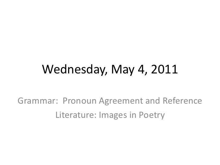 Wednesday, May 4, 2011<br />Grammar:  Pronoun Agreement and Reference<br />Literature: Images in Poetry<br />