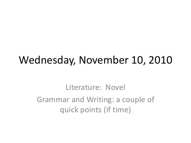 Wednesday, November 10, 2010 Literature: Novel Grammar and Writing: a couple of quick points (if time)