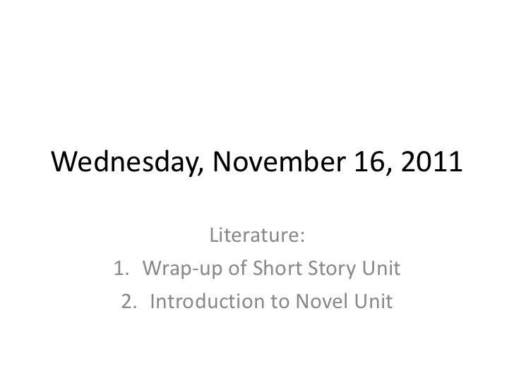 Wednesday, November 16, 2011              Literature:    1. Wrap-up of Short Story Unit     2. Introduction to Novel Unit