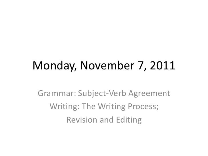 Monday, November 7, 2011Grammar: Subject-Verb Agreement   Writing: The Writing Process;       Revision and Editing
