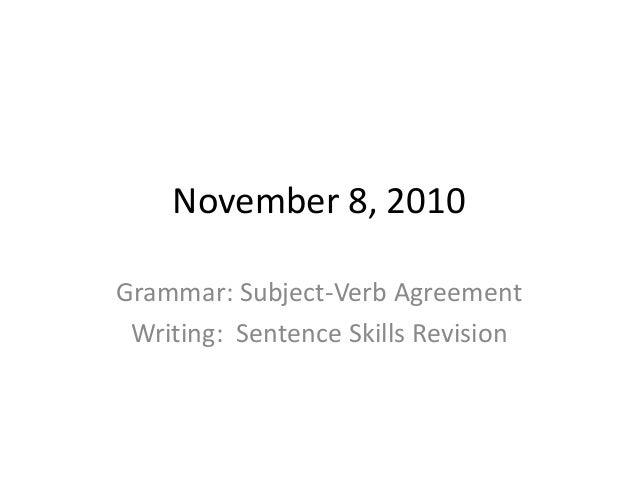 November 8, 2010 Grammar: Subject-Verb Agreement Writing: Sentence Skills Revision