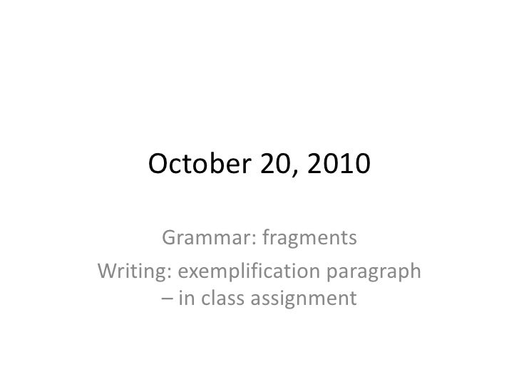 October 20, 2010<br />Grammar: fragments<br />Writing: exemplification paragraph    – in class assignment<br />