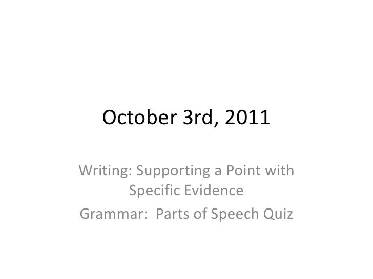 October 3rd, 2011<br />Writing: Supporting a Point with Specific Evidence<br />Grammar:  Parts of Speech Quiz<br />