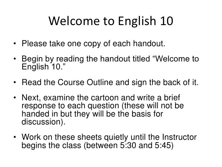 "Welcome to English 10<br />Please take one copy of each handout.<br />Begin by reading the handout titled ""Welcome to Engl..."