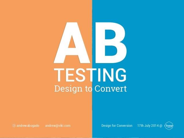 ABDesign to Convert TESTING Design for Conversion 17th July 2014 @andrewabogado andrew@viki.com