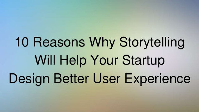 10 Reasons Why Storytelling Will Help Your Startup Design Better User Experience