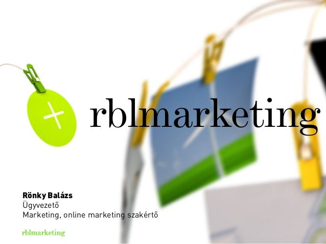 Rövid és lényegretörő bemutatkozás Tényleg igyekeztünk nagyon rövidre fogni. rblmarketing Rönky Balázs Ügyvezető Marketing...