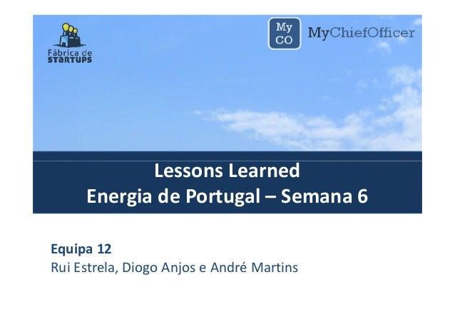 Lessons LearnedLessons Learned Energia de Portugal – Semana 6 Equipa 12 Rui Estrela, Diogo Anjos e André Martins