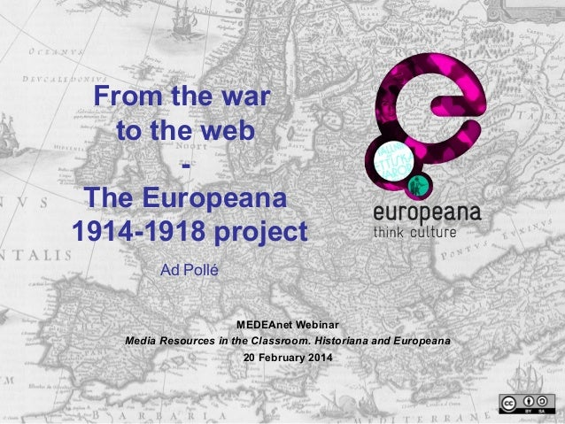 From the war to the web - The Europeana 1914-1918 project Ad Pollé MEDEAnet Webinar Media Resources in the Classroom. Hist...