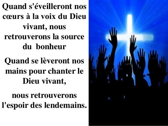 Quand s'éveilleront nos cœurs à la voix du Dieu vivant, nous retrouverons la source du bonheur Quand se lèveront nos mains...