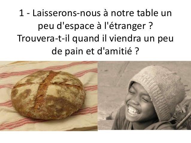 1 - Laisserons-nous à notre table un peu d'espace à l'étranger ? Trouvera-t-il quand il viendra un peu de pain et d'amitié...